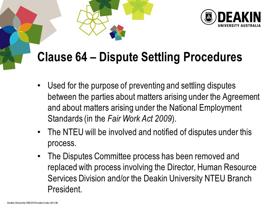 Clause 64 – Dispute Settling Procedures Used for the purpose of preventing and settling disputes between the parties about matters arising under the Agreement and about matters arising under the National Employment Standards (in the Fair Work Act 2009 ).