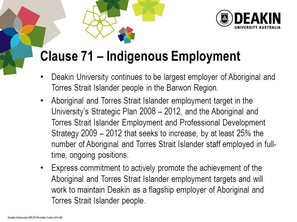 Clause 71 – Indigenous Employment Deakin University continues to be largest employer of Aboriginal and Torres Strait Islander people in the Barwon Region.