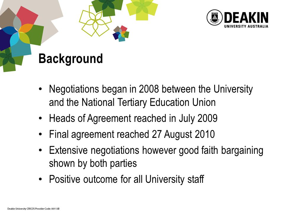 Background Negotiations began in 2008 between the University and the National Tertiary Education Union Heads of Agreement reached in July 2009 Final agreement reached 27 August 2010 Extensive negotiations however good faith bargaining shown by both parties Positive outcome for all University staff