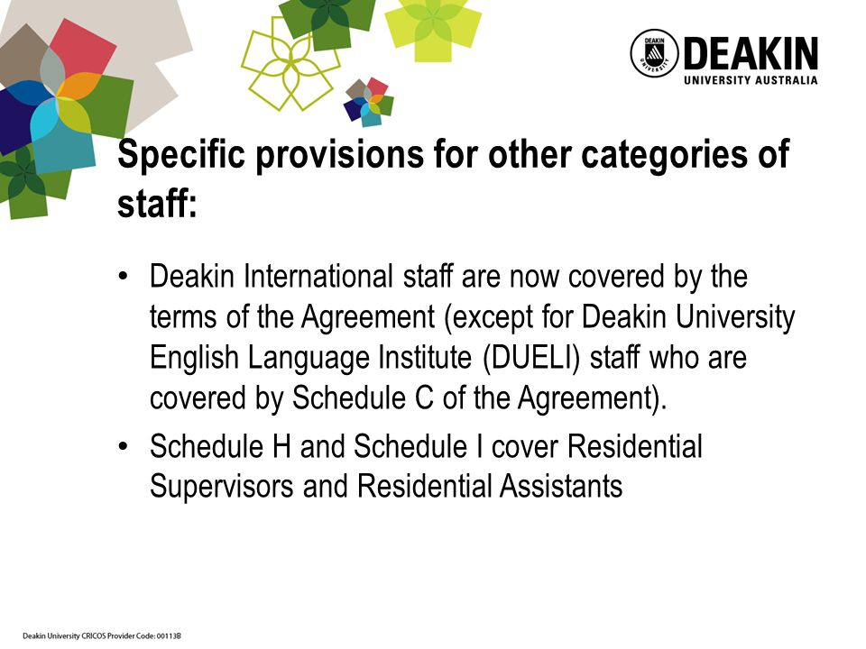 Specific provisions for other categories of staff: Deakin International staff are now covered by the terms of the Agreement (except for Deakin University English Language Institute (DUELI) staff who are covered by Schedule C of the Agreement).