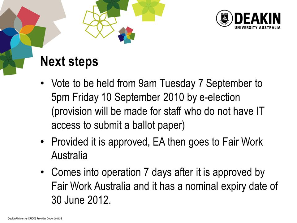 Next steps Vote to be held from 9am Tuesday 7 September to 5pm Friday 10 September 2010 by e-election (provision will be made for staff who do not have IT access to submit a ballot paper) Provided it is approved, EA then goes to Fair Work Australia Comes into operation 7 days after it is approved by Fair Work Australia and it has a nominal expiry date of 30 June 2012.