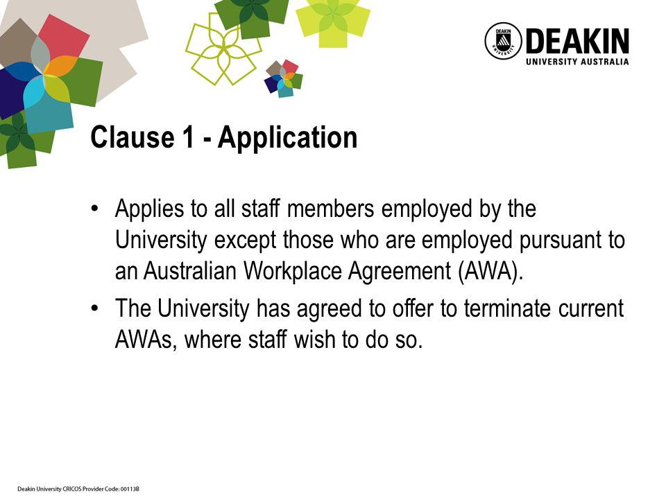 Clause 1 - Application Applies to all staff members employed by the University except those who are employed pursuant to an Australian Workplace Agreement (AWA).