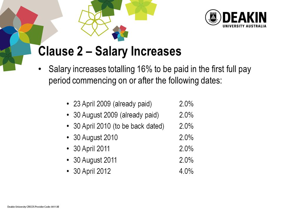 Clause 2 – Salary Increases Salary increases totalling 16% to be paid in the first full pay period commencing on or after the following dates: 23 April 2009 (already paid)2.0% 30 August 2009 (already paid)2.0% 30 April 2010 (to be back dated)2.0% 30 August % 30 April % 30 August % 30 April %