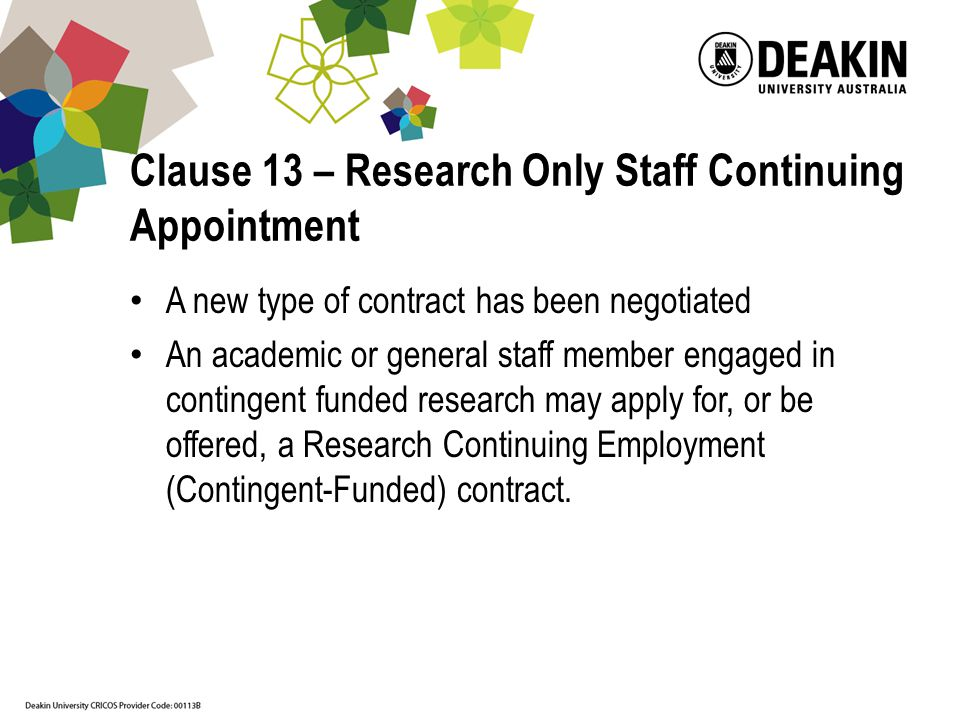 Clause 13 – Research Only Staff Continuing Appointment A new type of contract has been negotiated An academic or general staff member engaged in contingent funded research may apply for, or be offered, a Research Continuing Employment (Contingent-Funded) contract.