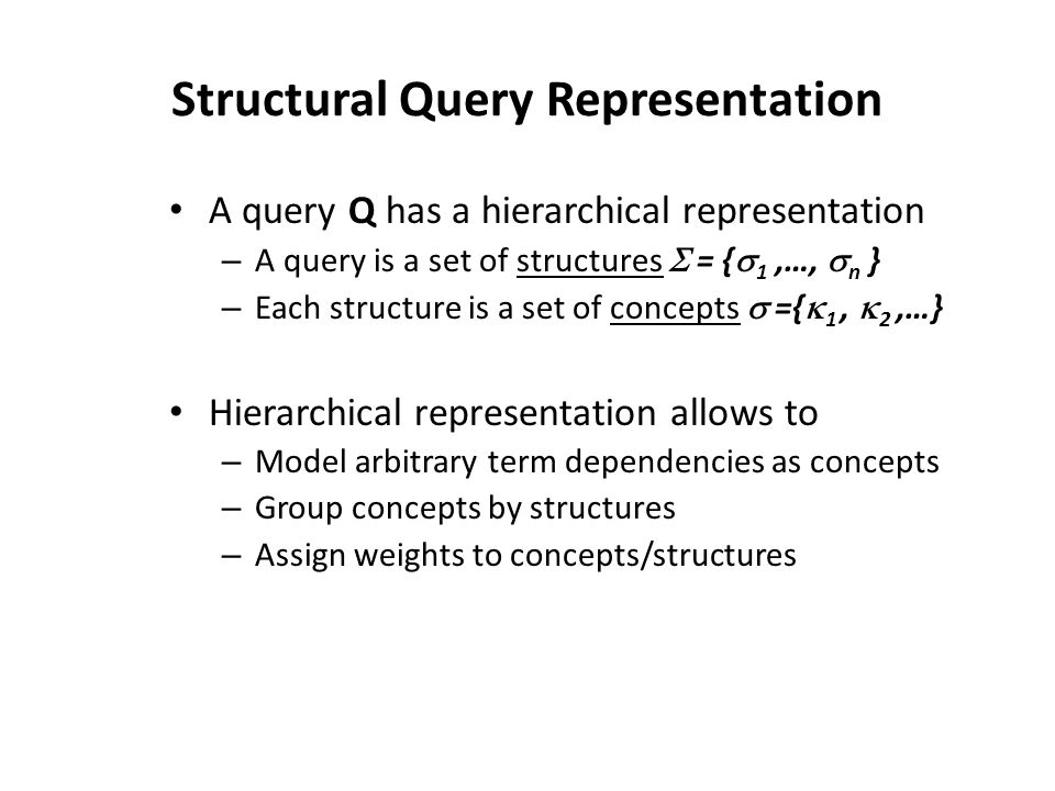 Structural Query Representation A query Q has a hierarchical representation – A query is a set of structures  = {  1,…,  n } – Each structure is a set of concepts  ={  1,  2,…} Hierarchical representation allows to – Model arbitrary term dependencies as concepts – Group concepts by structures – Assign weights to concepts/structures