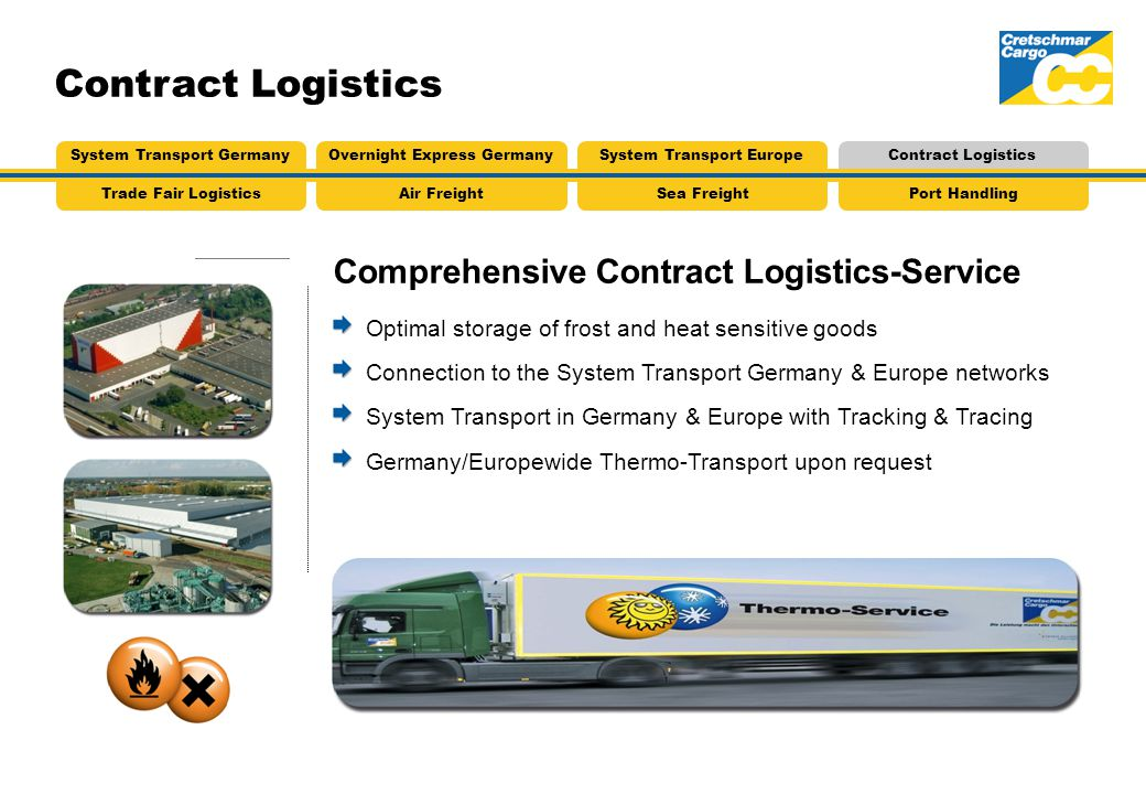 Comprehensive Contract Logistics-Service Contract Logistics Optimal storage of frost and heat sensitive goods Connection to the System Transport Germany & Europe networks System Transport in Germany & Europe with Tracking & Tracing Germany/Europewide Thermo-Transport upon request Air FreightTrade Fair LogisticsSea FreightPort Handling System Transport GermanyOvernight Express GermanySystem Transport EuropeContract Logistics