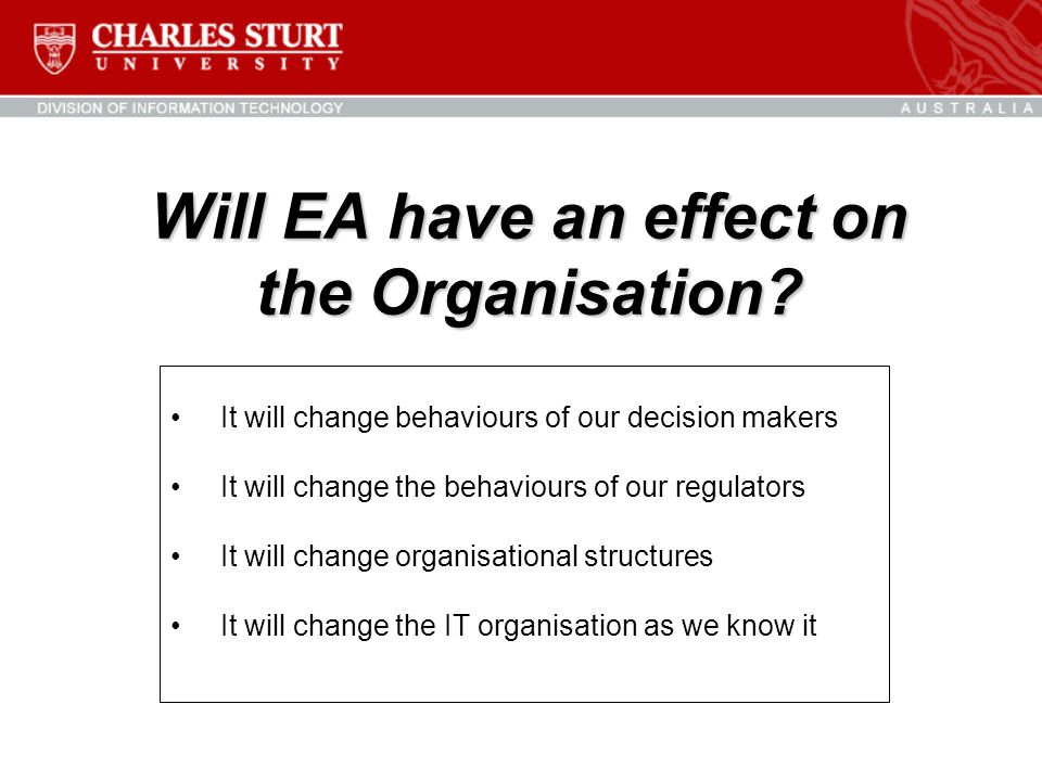 Will EA have an effect on the Organisation? It will change behaviours of our decision makers It will change the behaviours of our regulators It will c
