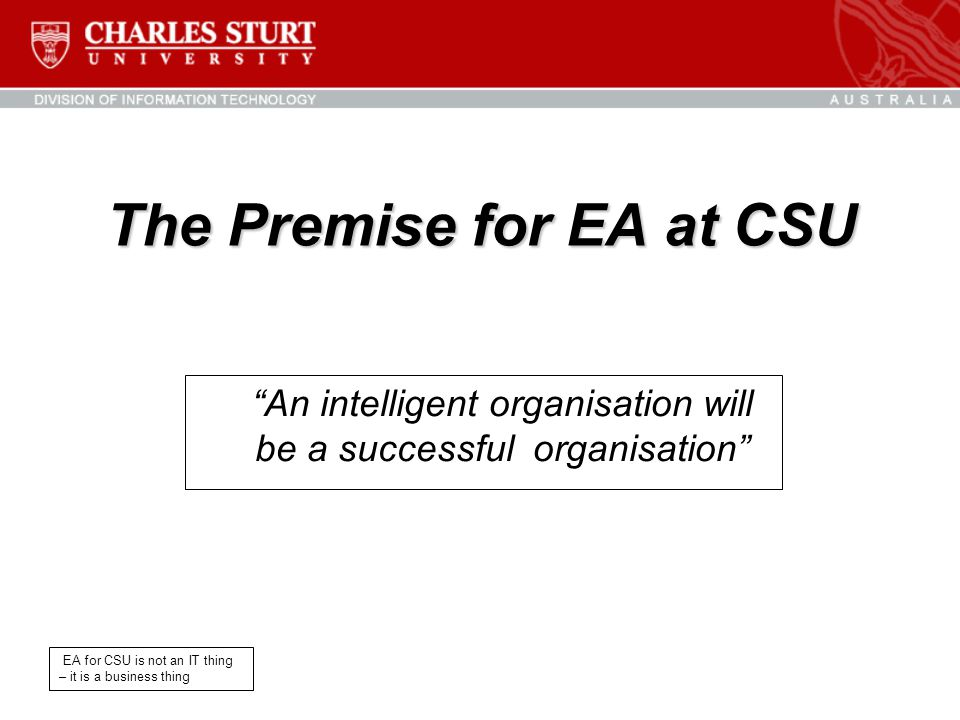 """The Premise for EA at CSU """"An intelligent organisation will be a successful organisation"""" EA for CSU is not an IT thing – it is a business thing"""
