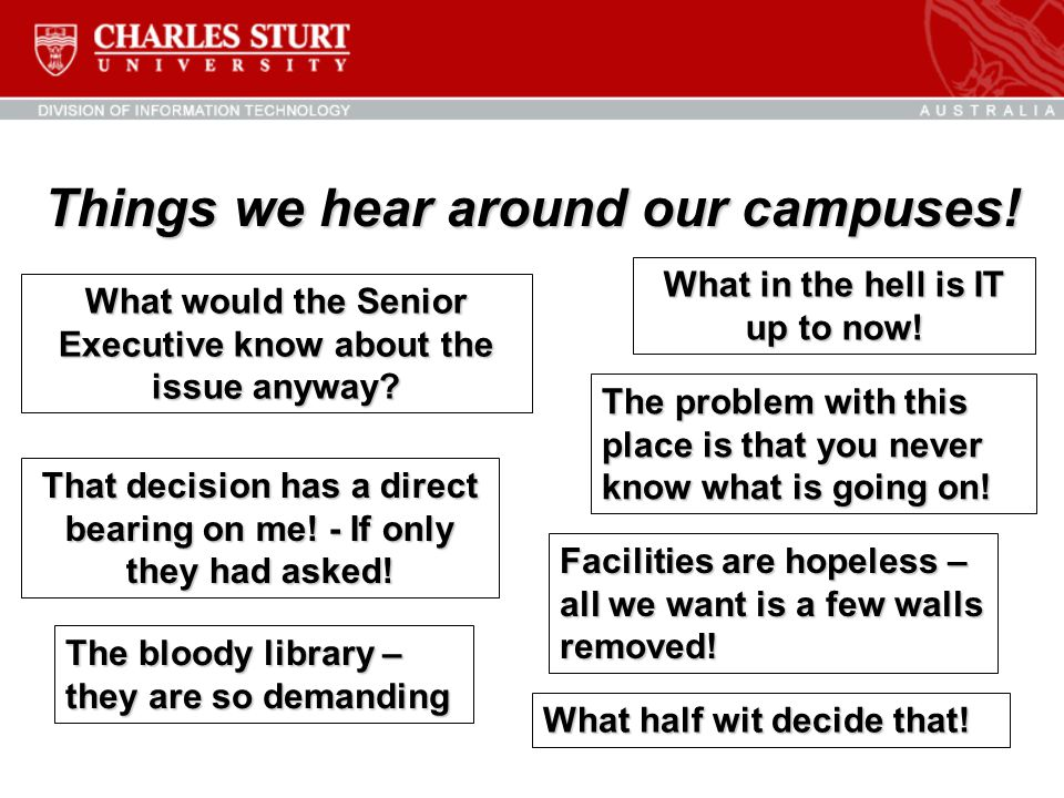 Things we hear around our campuses! That decision has a direct bearing on me! - If only they had asked! What in the hell is IT up to now! What would t