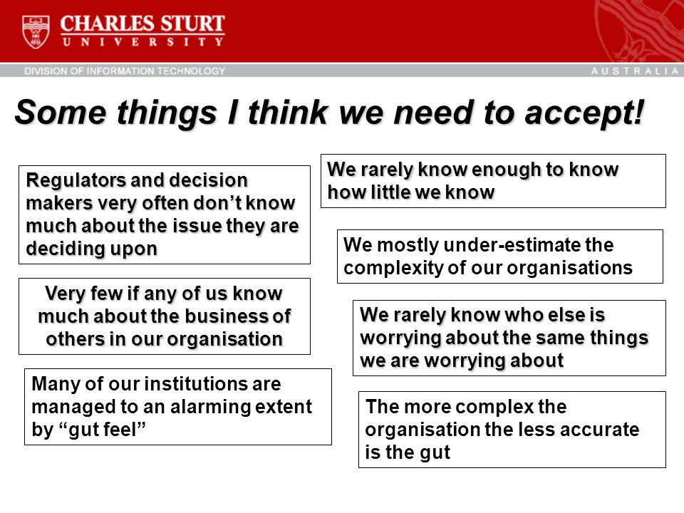 Some things I think we need to accept! Very few if any of us know much about the business of others in our organisation Regulators and decision makers