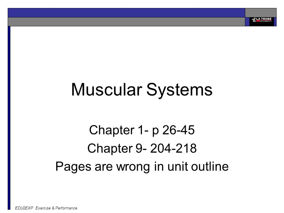 EDU2EXP Exercise & Performance Muscular Systems Chapter 1- p 26-45 Chapter 9- 204-218 Pages are wrong in unit outline