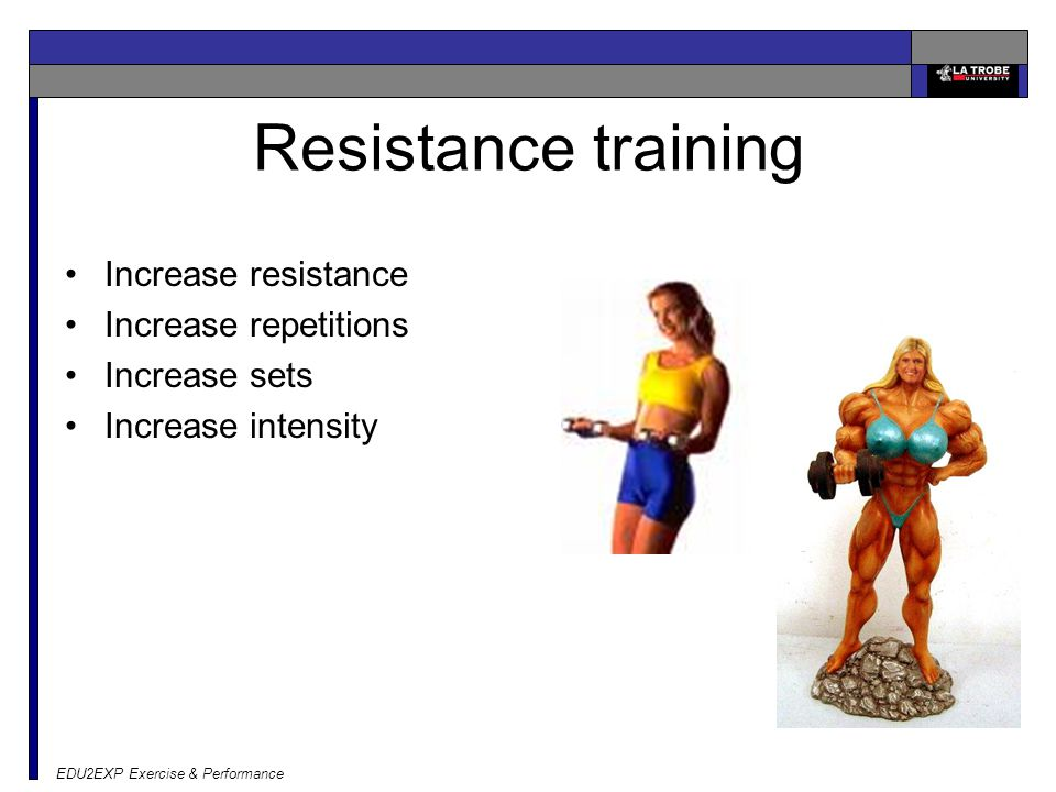 EDU2EXP Exercise & Performance Resistance training Increase resistance Increase repetitions Increase sets Increase intensity