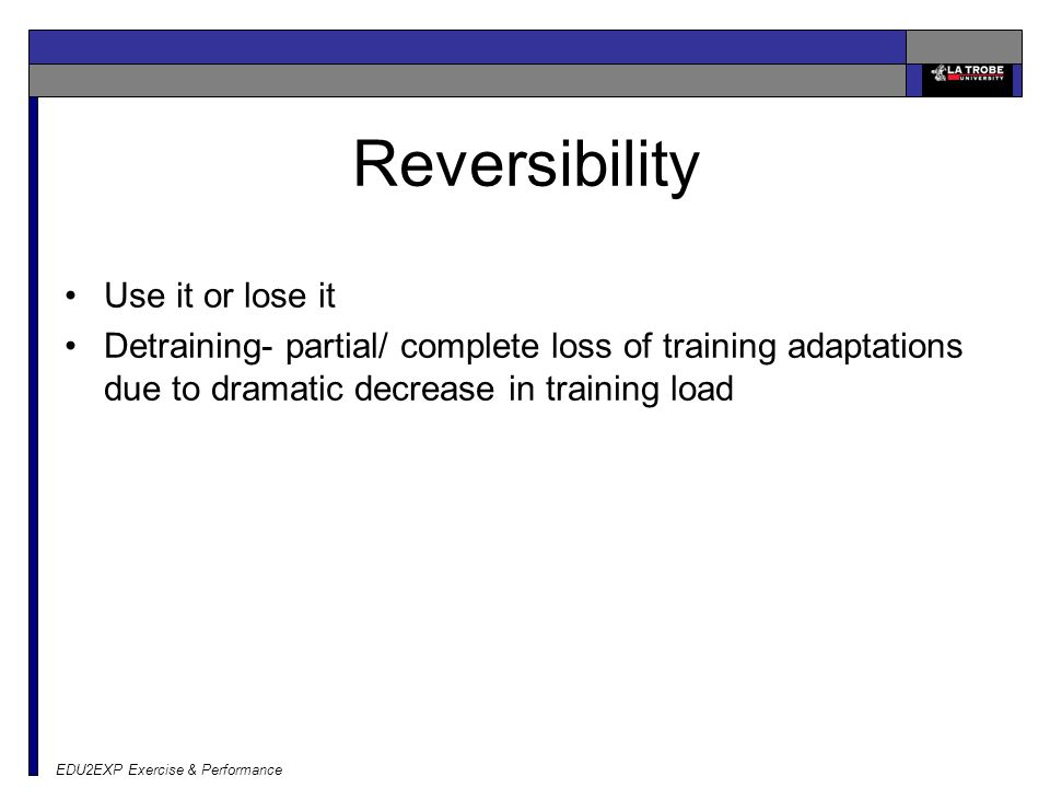 EDU2EXP Exercise & Performance Reversibility Use it or lose it Detraining- partial/ complete loss of training adaptations due to dramatic decrease in training load