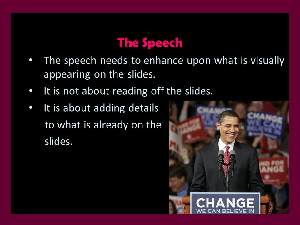The Speech The speech needs to enhance upon what is visually appearing on the slides. It is not about reading off the slides. It is about adding detai