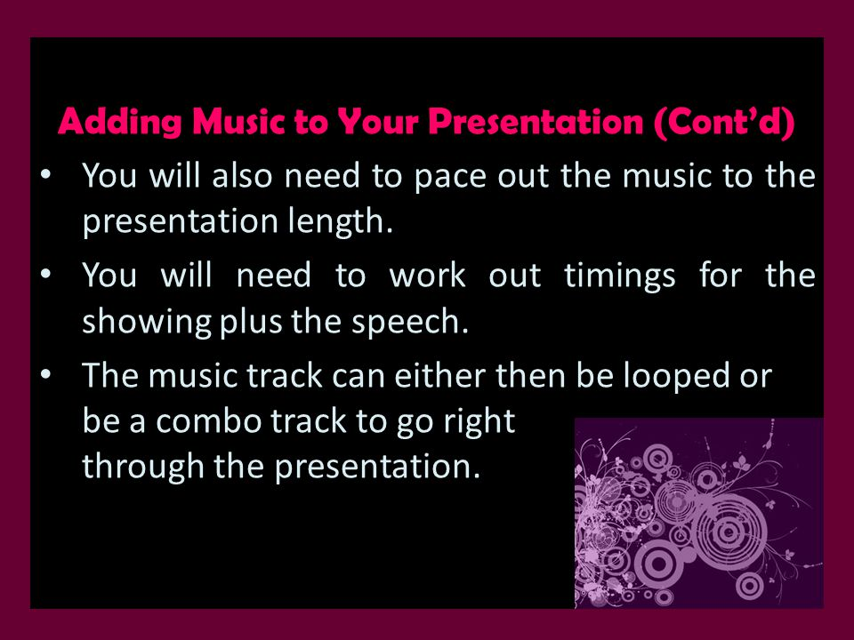 Adding Music to Your Presentation (Cont'd) You will also need to pace out the music to the presentation length. You will need to work out timings for