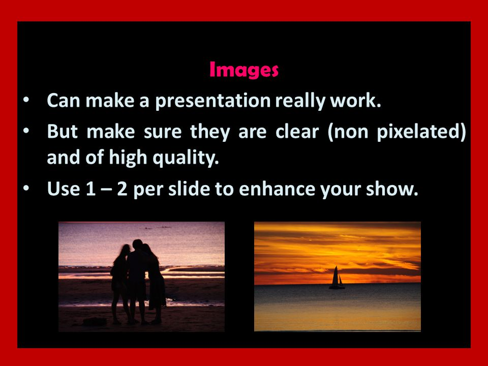Images Can make a presentation really work. But make sure they are clear (non pixelated) and of high quality. Use 1 – 2 per slide to enhance your show