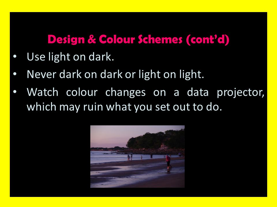 Design & Colour Schemes (cont'd) Use light on dark. Never dark on dark or light on light. Watch colour changes on a data projector, which may ruin wha