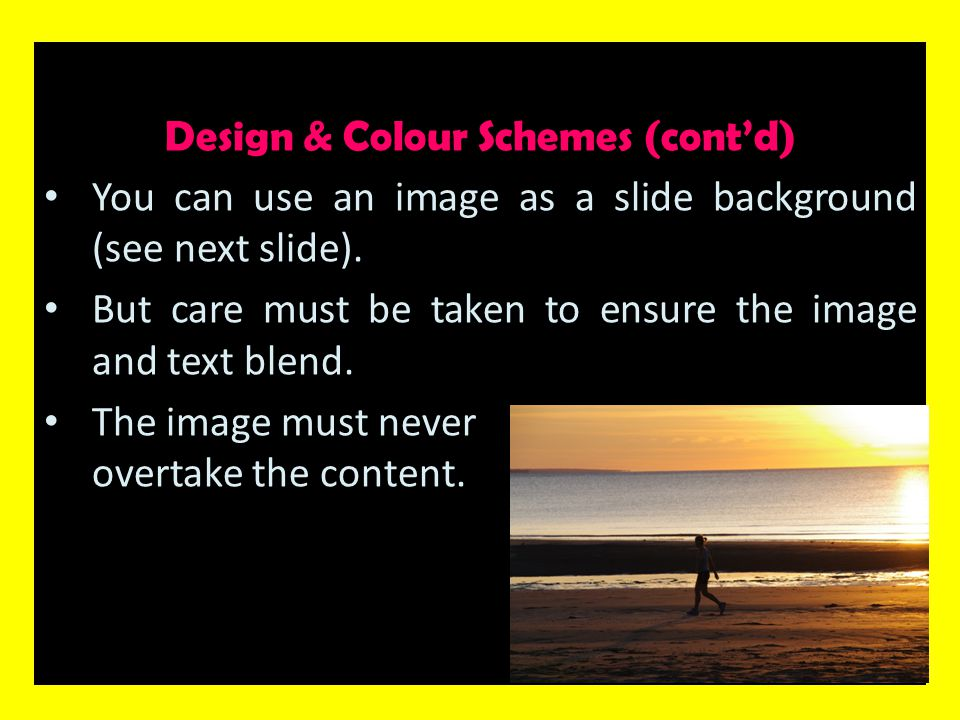Design & Colour Schemes (cont'd) You can use an image as a slide background (see next slide). But care must be taken to ensure the image and text blen