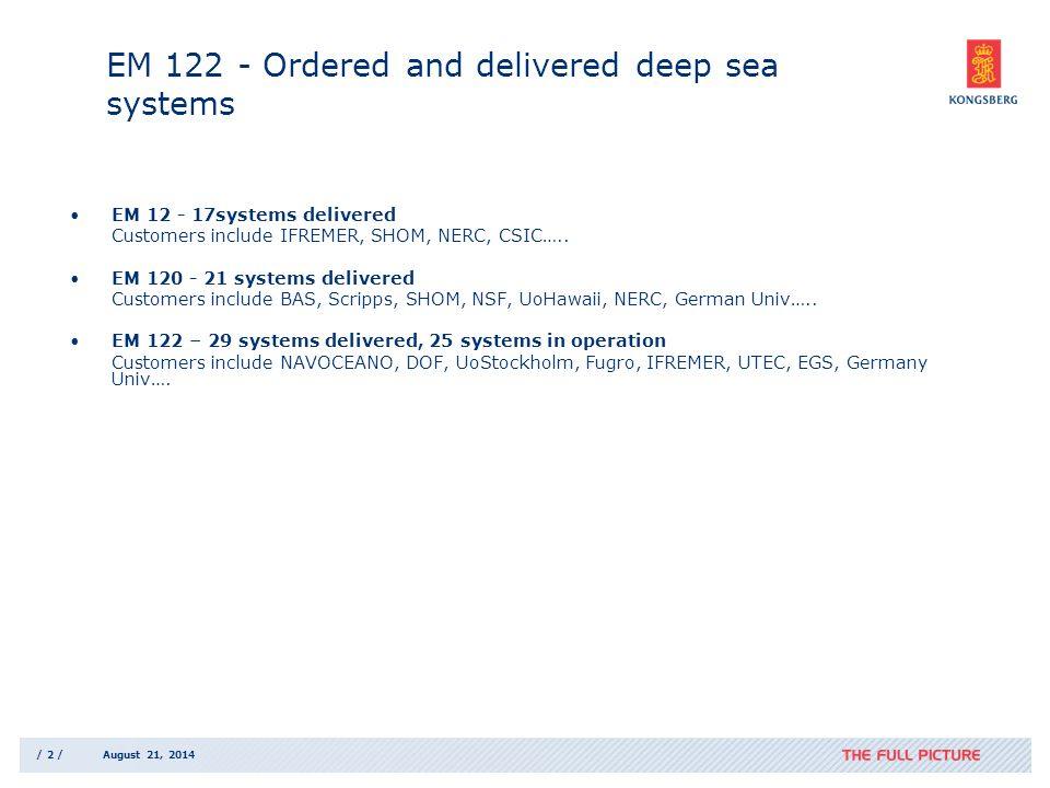/ 2 /August 21, 2014 EM 122 - Ordered and delivered deep sea systems EM 12 - 17systems delivered Customers include IFREMER, SHOM, NERC, CSIC…..