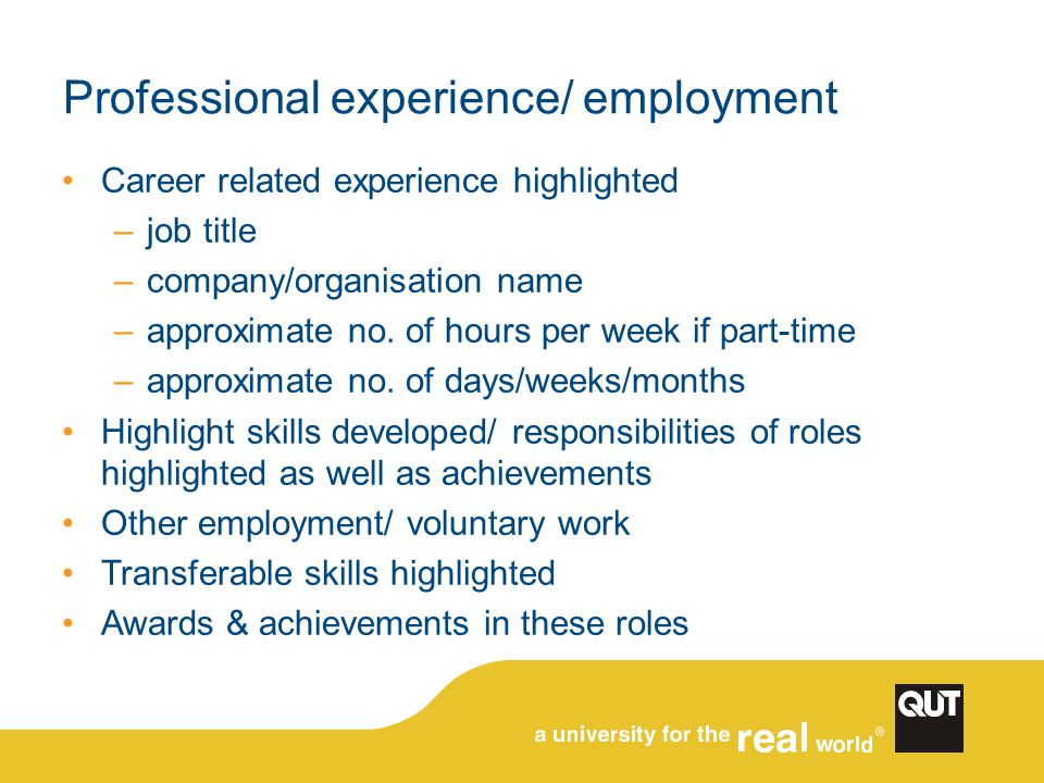 Professional experience/ employment Career related experience highlighted –job title –company/organisation name –approximate no.