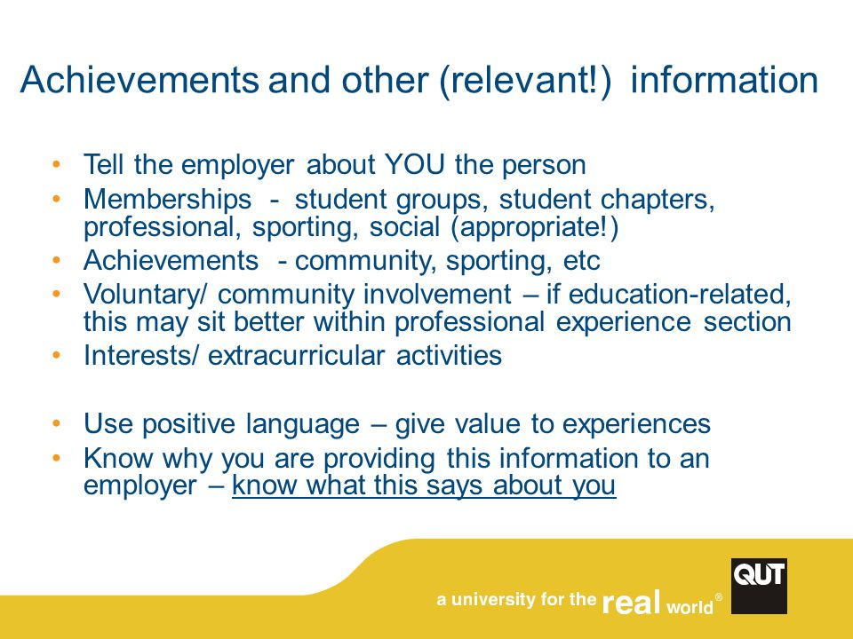 Achievements and other (relevant!) information Tell the employer about YOU the person Memberships - student groups, student chapters, professional, sporting, social (appropriate!) Achievements - community, sporting, etc Voluntary/ community involvement – if education-related, this may sit better within professional experience section Interests/ extracurricular activities Use positive language – give value to experiences Know why you are providing this information to an employer – know what this says about you