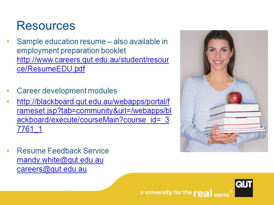 Resources Sample education resume – also available in employment preparation booklet http://www.careers.qut.edu.au/student/resour ce/ResumeEDU.pdf htt