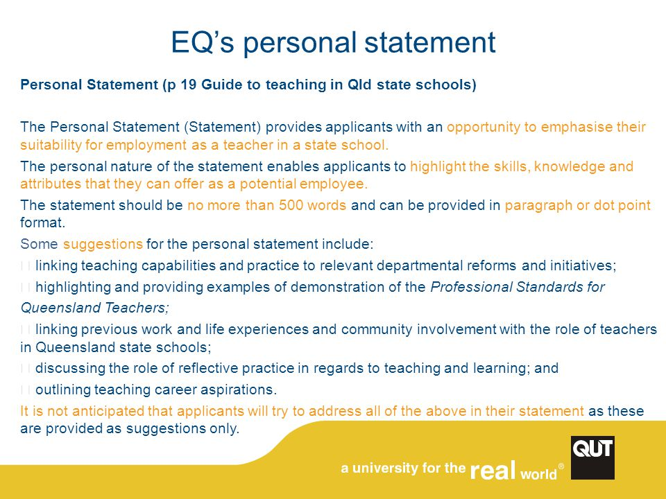 EQ's personal statement Personal Statement (p 19 Guide to teaching in Qld state schools) The Personal Statement (Statement) provides applicants with an opportunity to emphasise their suitability for employment as a teacher in a state school.