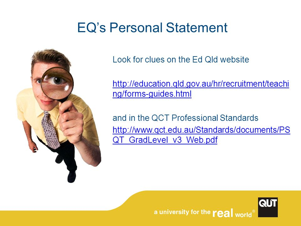 EQ's Personal Statement Look for clues on the Ed Qld website http://education.qld.gov.au/hr/recruitment/teachi ng/forms-guides.html and in the QCT Professional Standards http://www.qct.edu.au/Standards/documents/PS QT_GradLevel_v3_Web.pdf