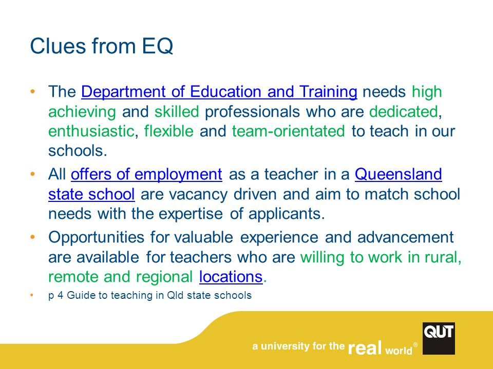 Clues from EQ The Department of Education and Training needs high achieving and skilled professionals who are dedicated, enthusiastic, flexible and team-orientated to teach in our schools.Department of Education and Training All offers of employment as a teacher in a Queensland state school are vacancy driven and aim to match school needs with the expertise of applicants.offers of employmentQueensland state school Opportunities for valuable experience and advancement are available for teachers who are willing to work in rural, remote and regional locations.locations p 4 Guide to teaching in Qld state schools