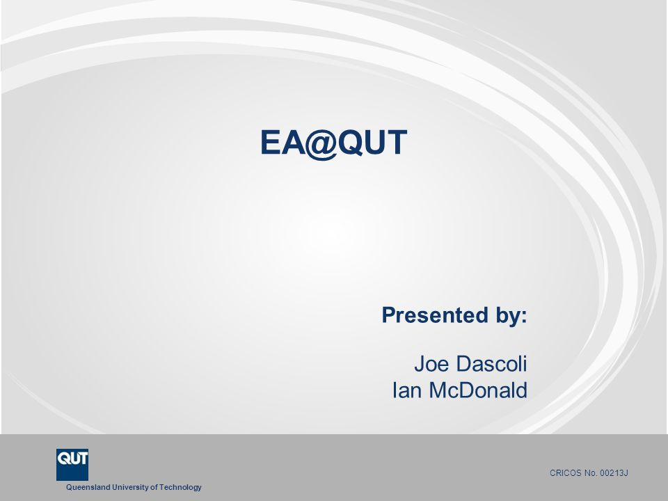 Queensland University of Technology CRICOS No. 00213J EA@QUT Presented by: Joe Dascoli Ian McDonald
