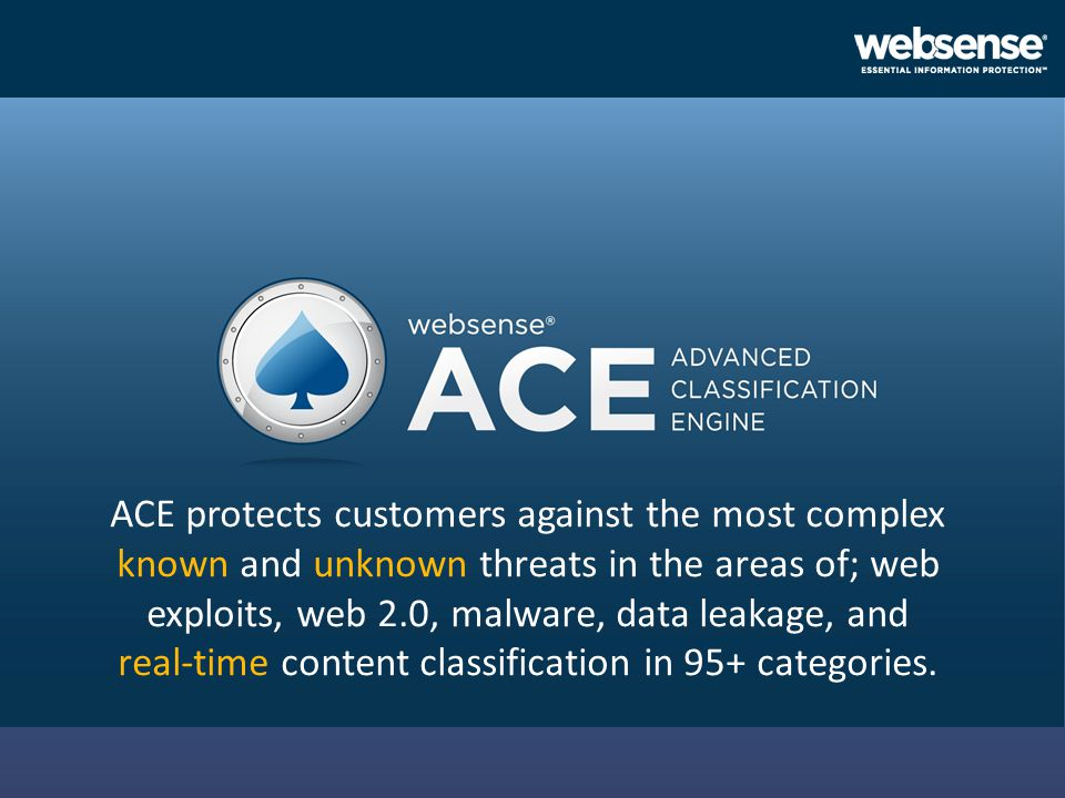 ACE protects customers against the most complex known and unknown threats in the areas of; web exploits, web 2.0, malware, data leakage, and real-time content classification in 95+ categories.