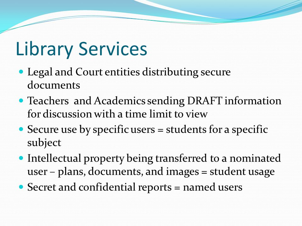 Library Services Legal and Court entities distributing secure documents Teachers and Academics sending DRAFT information for discussion with a time limit to view Secure use by specific users = students for a specific subject Intellectual property being transferred to a nominated user – plans, documents, and images = student usage Secret and confidential reports = named users