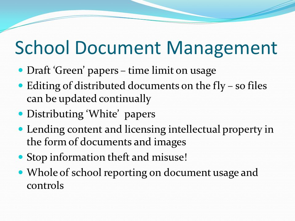 School Document Management Draft 'Green' papers – time limit on usage Editing of distributed documents on the fly – so files can be updated continually Distributing 'White' papers Lending content and licensing intellectual property in the form of documents and images Stop information theft and misuse.