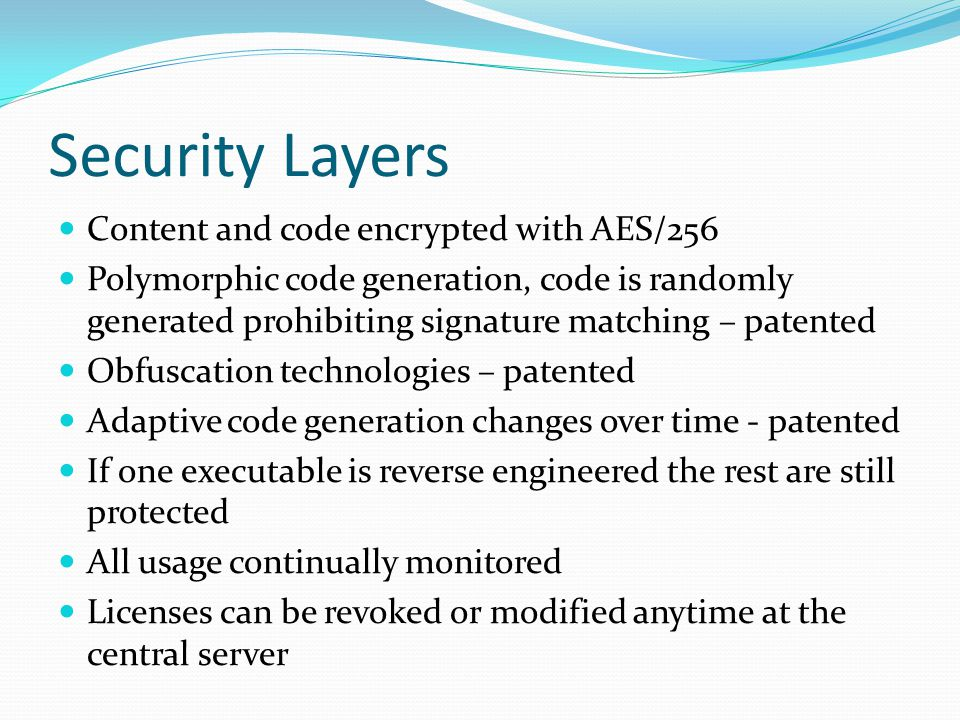 Security Layers Content and code encrypted with AES/256 Polymorphic code generation, code is randomly generated prohibiting signature matching – patented Obfuscation technologies – patented Adaptive code generation changes over time - patented If one executable is reverse engineered the rest are still protected All usage continually monitored Licenses can be revoked or modified anytime at the central server