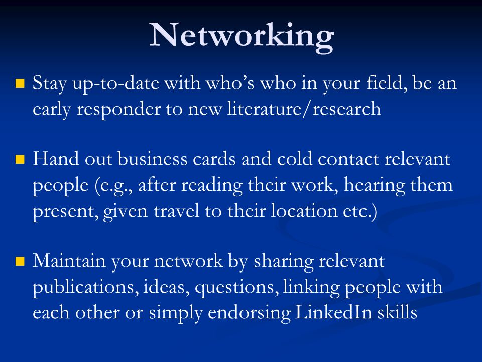 Networking Stay up-to-date with who's who in your field, be an early responder to new literature/research Hand out business cards and cold contact relevant people (e.g., after reading their work, hearing them present, given travel to their location etc.) Maintain your network by sharing relevant publications, ideas, questions, linking people with each other or simply endorsing LinkedIn skills