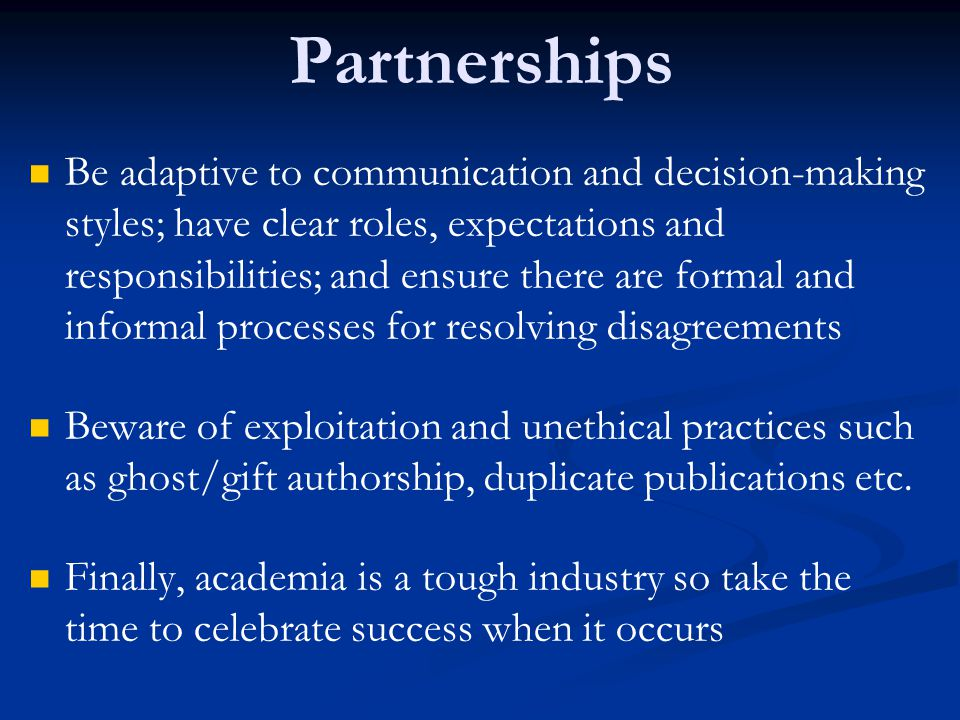 Partnerships Be adaptive to communication and decision-making styles; have clear roles, expectations and responsibilities; and ensure there are formal and informal processes for resolving disagreements Beware of exploitation and unethical practices such as ghost/gift authorship, duplicate publications etc.