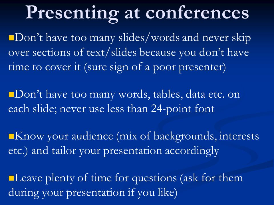 Presenting at conferences Don't have too many slides/words and never skip over sections of text/slides because you don't have time to cover it (sure sign of a poor presenter) Don't have too many words, tables, data etc.