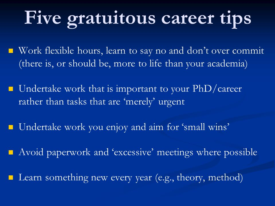Five gratuitous career tips Work flexible hours, learn to say no and don't over commit (there is, or should be, more to life than your academia) Undertake work that is important to your PhD/career rather than tasks that are 'merely' urgent Undertake work you enjoy and aim for 'small wins' Avoid paperwork and 'excessive' meetings where possible Learn something new every year (e.g., theory, method)