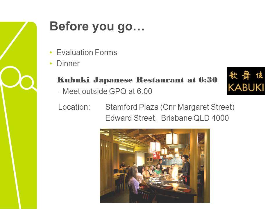 Before you go… Evaluation Forms Dinner Kubuki Japanese Restaurant at 6:30 - Meet outside GPQ at 6:00 Location: Stamford Plaza (Cnr Margaret Street) Ed