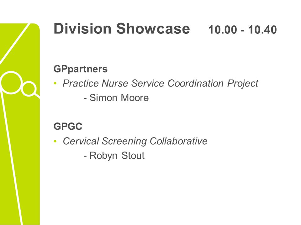 Division Showcase 10.00 - 10.40 GPpartners Practice Nurse Service Coordination Project - Simon Moore GPGC Cervical Screening Collaborative - Robyn Stout