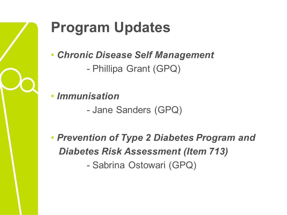 Program Updates Chronic Disease Self Management - Phillipa Grant (GPQ) Immunisation - Jane Sanders (GPQ) Prevention of Type 2 Diabetes Program and Dia