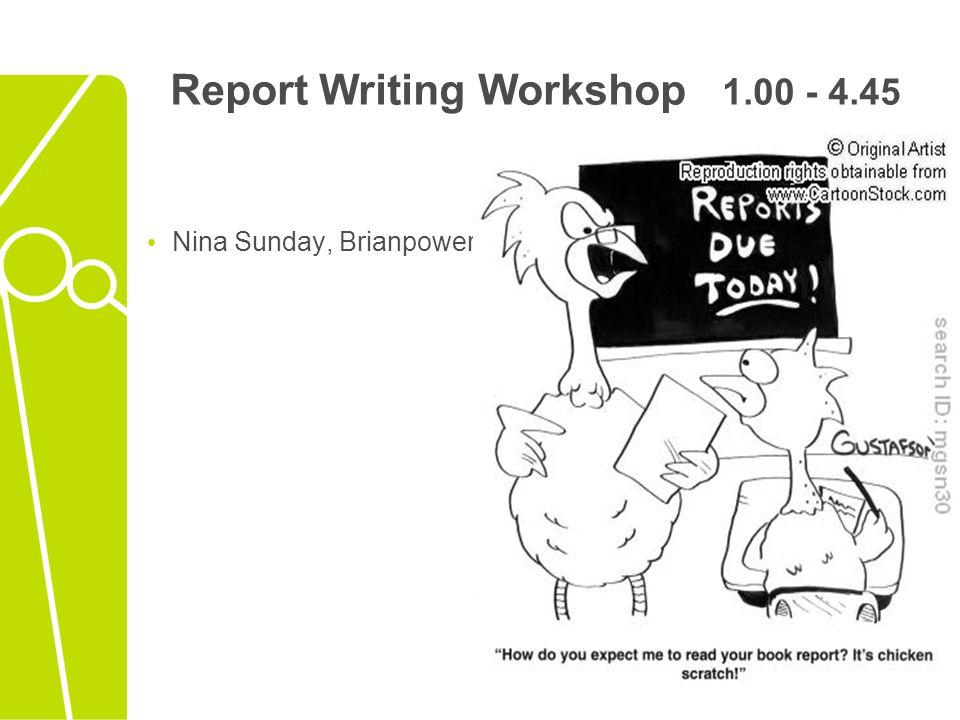 Report Writing Workshop 1.00 - 4.45 Nina Sunday, Brianpower