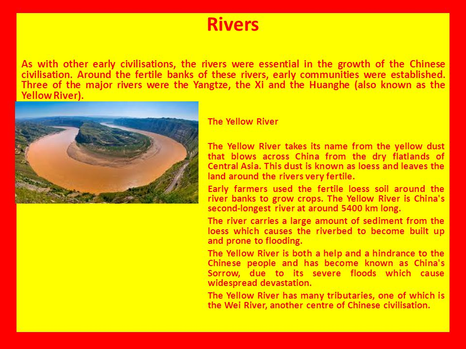 Rivers As with other early civilisations, the rivers were essential in the growth of the Chinese civilisation. Around the fertile banks of these river