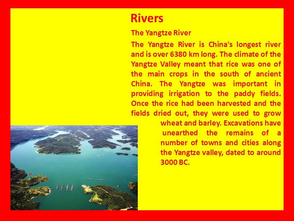 Rivers The Yangtze River The Yangtze River is China's longest river and is over 6380 km long. The climate of the Yangtze Valley meant that rice was on