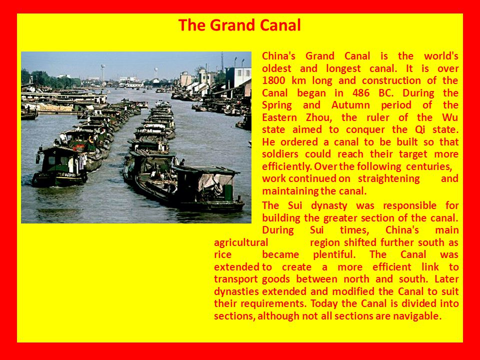 The Grand Canal China's Grand Canal is the world's oldest and longest canal. It is over 1800 km long and construction of the Canal began in 486 BC. Du
