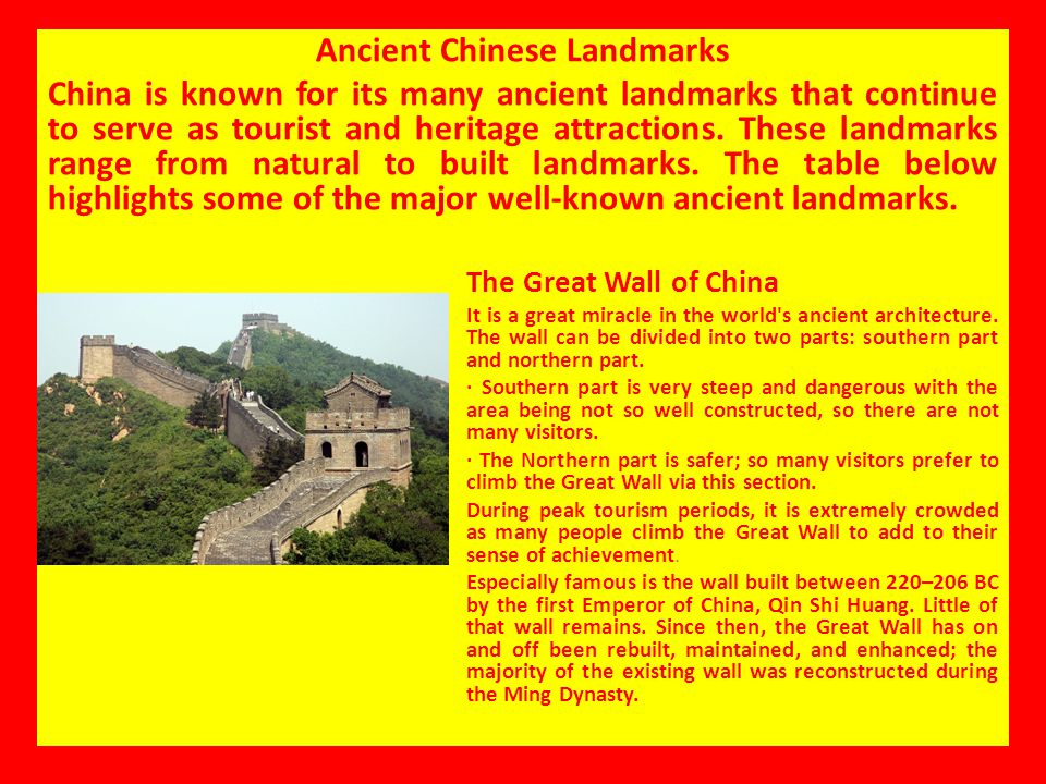 Ancient Chinese Landmarks China is known for its many ancient landmarks that continue to serve as tourist and heritage attractions. These landmarks ra