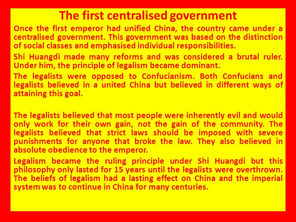 The first centralised government Once the first emperor had unified China, the country came under a centralised government. This government was based