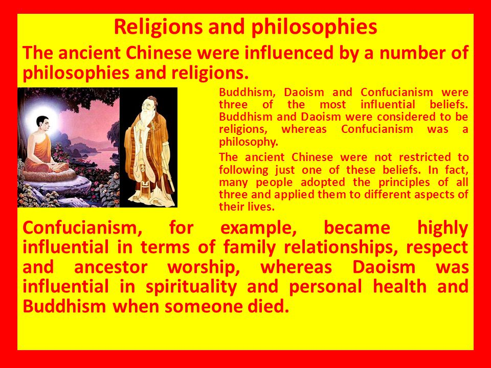 Religions and philosophies The ancient Chinese were influenced by a number of philosophies and religions. Buddhism, Daoism and Confucianism were three