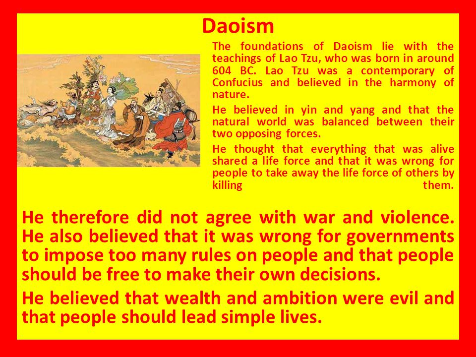 Daoism The foundations of Daoism lie with the teachings of Lao Tzu, who was born in around 604 BC. Lao Tzu was a contemporary of Confucius and believe
