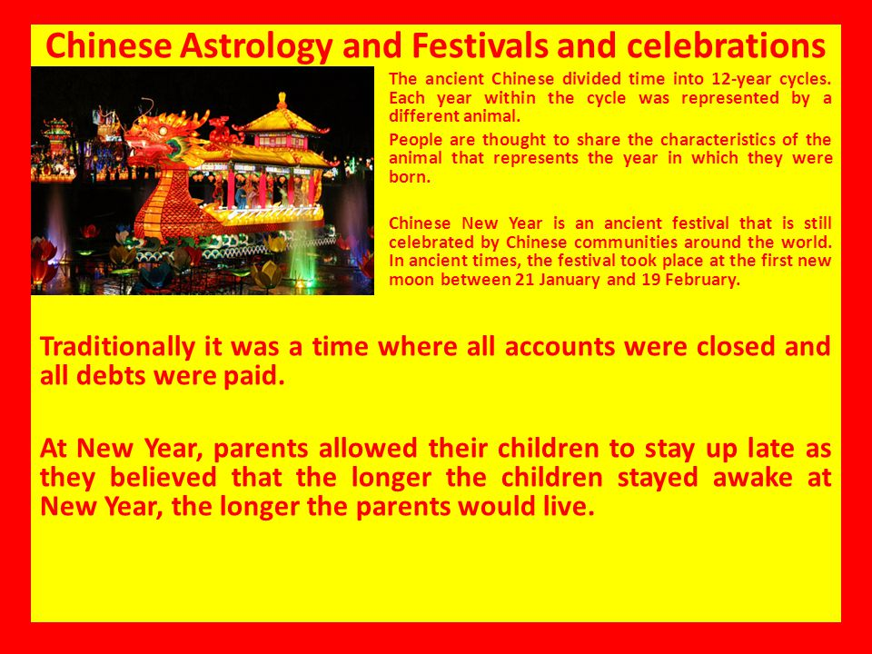 Chinese Astrology and Festivals and celebrations The ancient Chinese divided time into 12-year cycles. Each year within the cycle was represented by a